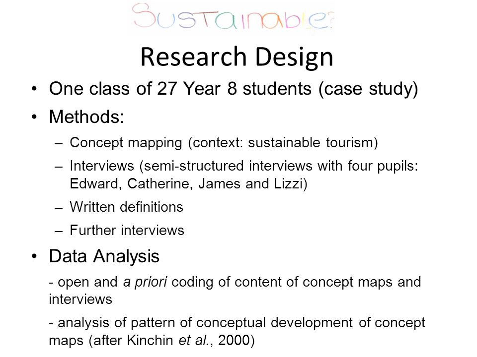 Research Design One class of 27 Year 8 students (case study) Methods: –Concept mapping (context: sustainable tourism) –Interviews (semi-structured interviews with four pupils: Edward, Catherine, James and Lizzi) –Written definitions –Further interviews Data Analysis - open and a priori coding of content of concept maps and interviews - analysis of pattern of conceptual development of concept maps (after Kinchin et al., 2000)