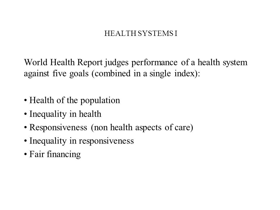 HEALTH SYSTEMS I World Health Report judges performance of a health system against five goals (combined in a single index): Health of the population I