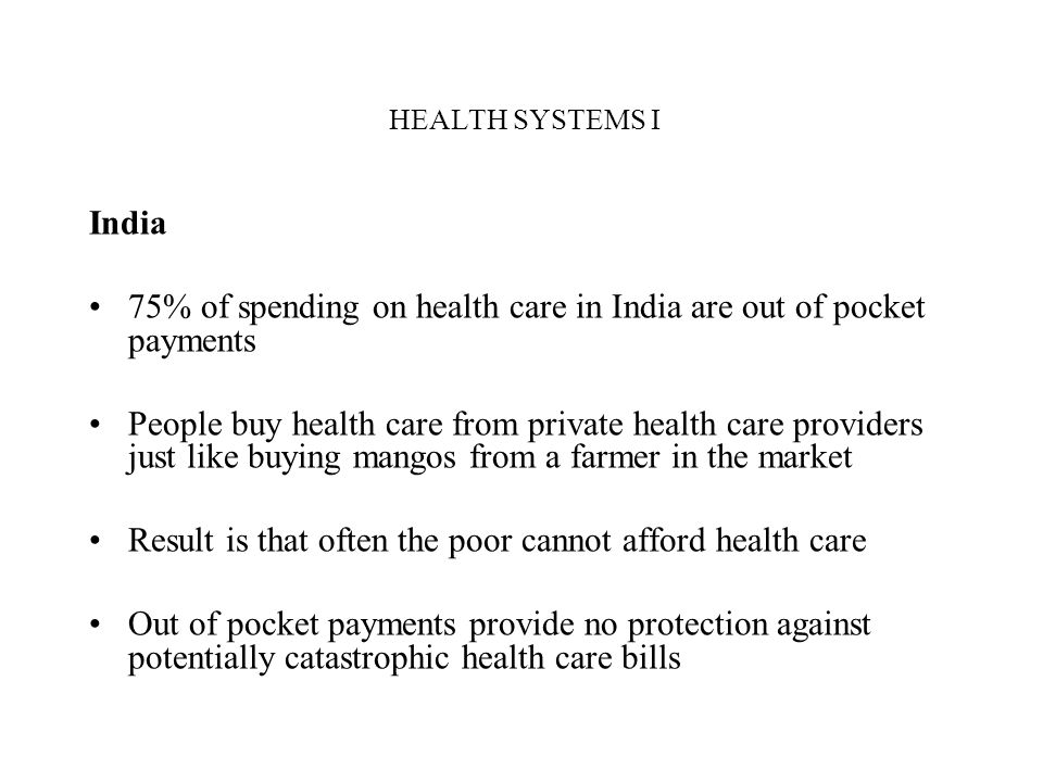 HEALTH SYSTEMS I India 75% of spending on health care in India are out of pocket payments People buy health care from private health care providers ju