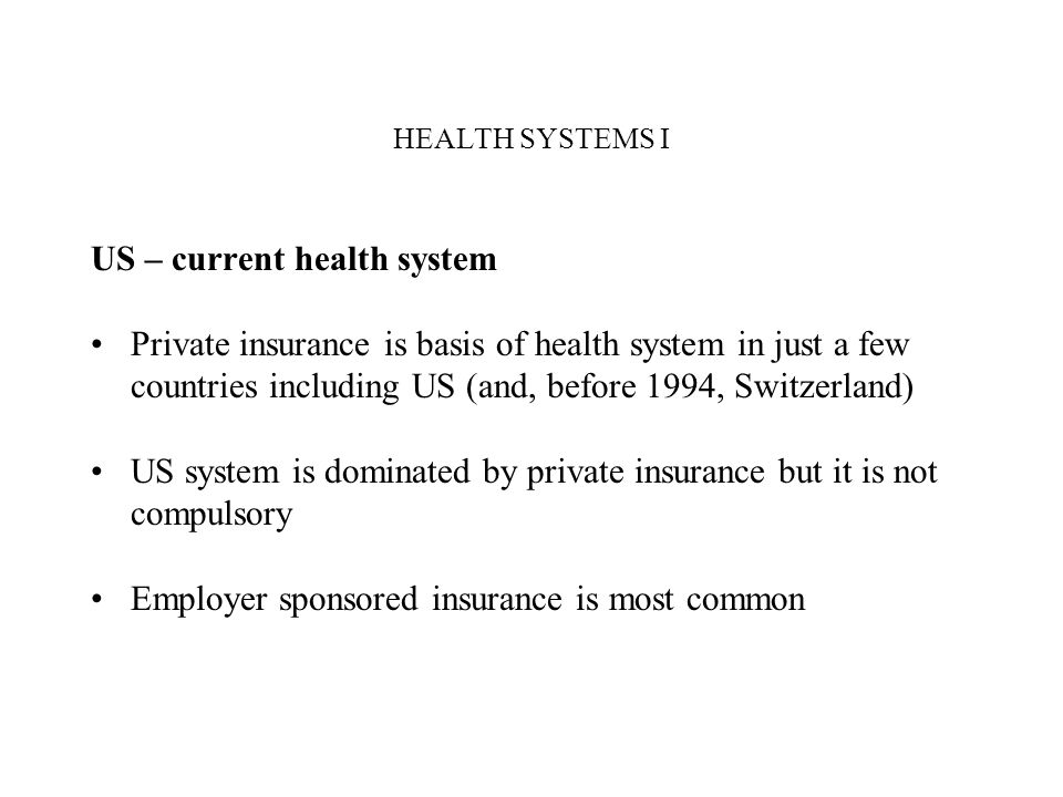 HEALTH SYSTEMS I US – current health system Private insurance is basis of health system in just a few countries including US (and, before 1994, Switze