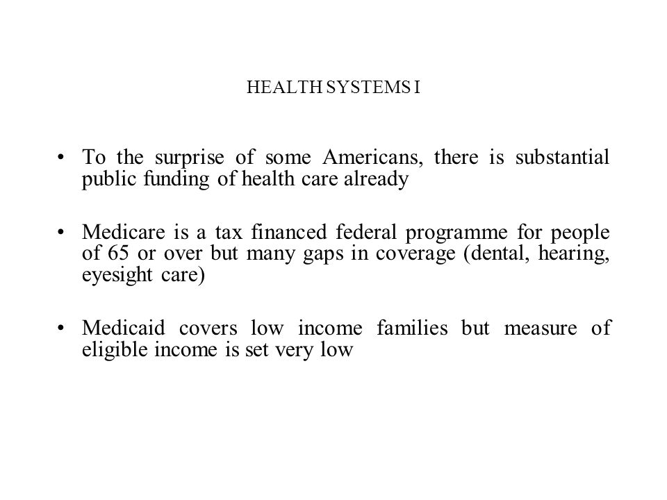 HEALTH SYSTEMS I To the surprise of some Americans, there is substantial public funding of health care already Medicare is a tax financed federal prog