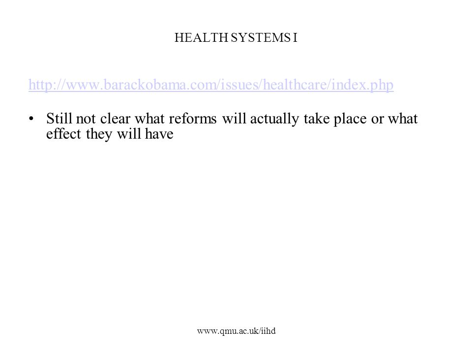 HEALTH SYSTEMS I http://www.barackobama.com/issues/healthcare/index.php Still not clear what reforms will actually take place or what effect they will