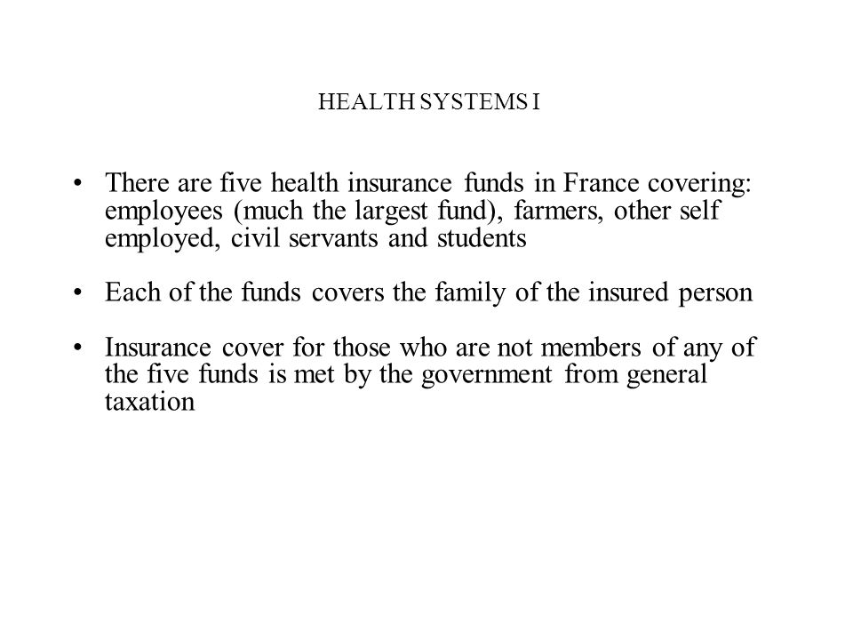 HEALTH SYSTEMS I There are five health insurance funds in France covering: employees (much the largest fund), farmers, other self employed, civil serv
