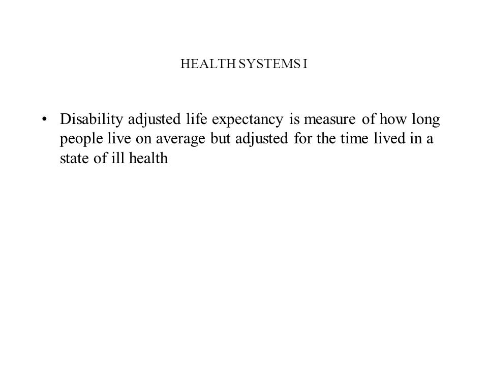 HEALTH SYSTEMS I Disability adjusted life expectancy is measure of how long people live on average but adjusted for the time lived in a state of ill h