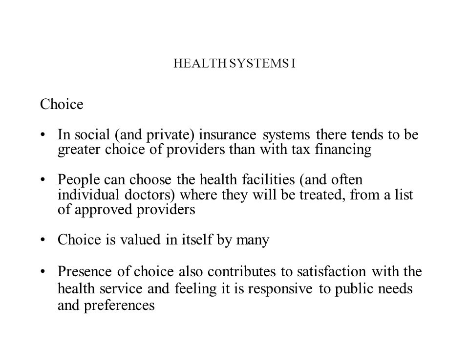 HEALTH SYSTEMS I Choice In social (and private) insurance systems there tends to be greater choice of providers than with tax financing People can cho