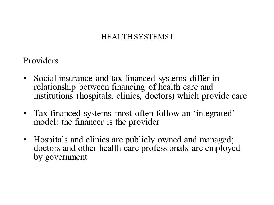 HEALTH SYSTEMS I Providers Social insurance and tax financed systems differ in relationship between financing of health care and institutions (hospita