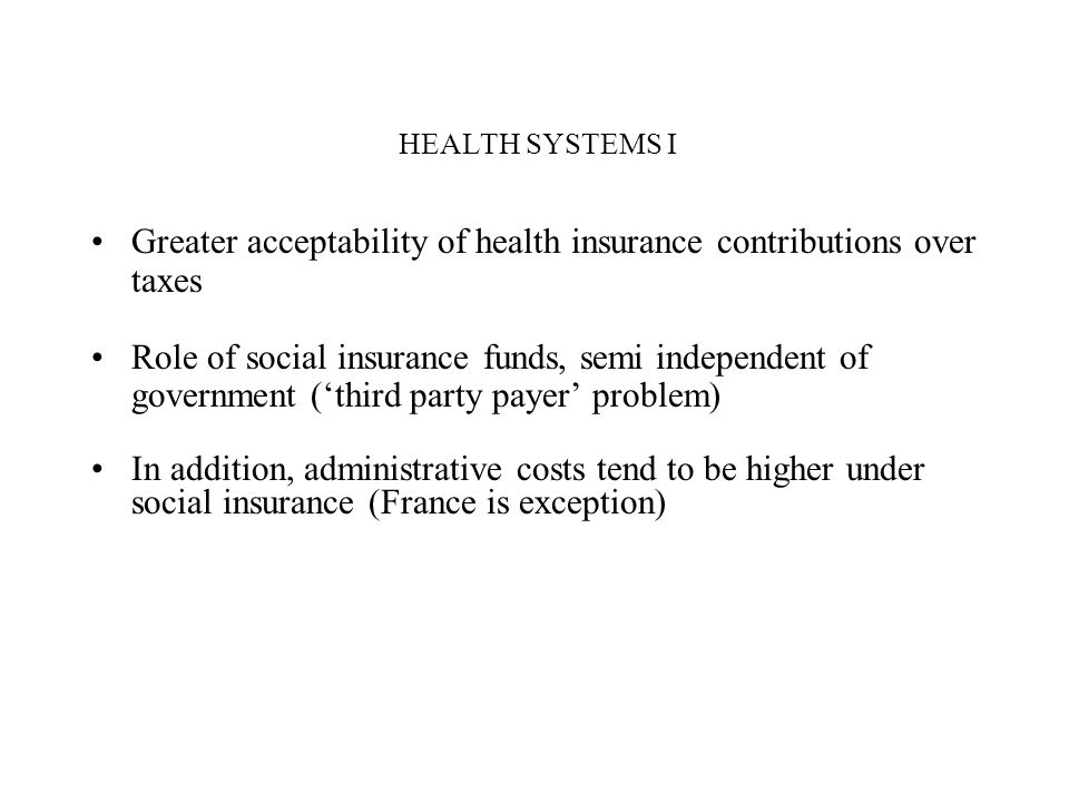 HEALTH SYSTEMS I Greater acceptability of health insurance contributions over taxes Role of social insurance funds, semi independent of government (th