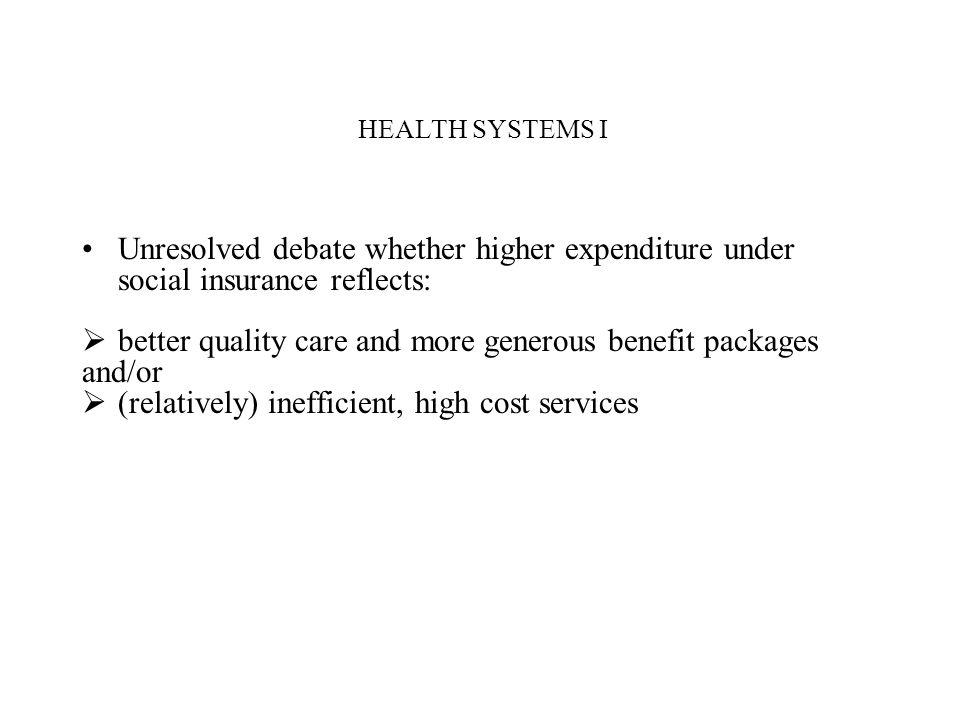 HEALTH SYSTEMS I Unresolved debate whether higher expenditure under social insurance reflects: better quality care and more generous benefit packages
