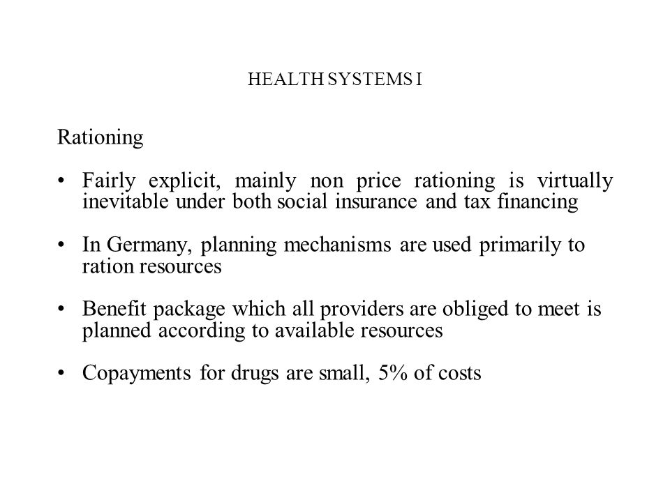 HEALTH SYSTEMS I Rationing Fairly explicit, mainly non price rationing is virtually inevitable under both social insurance and tax financing In German