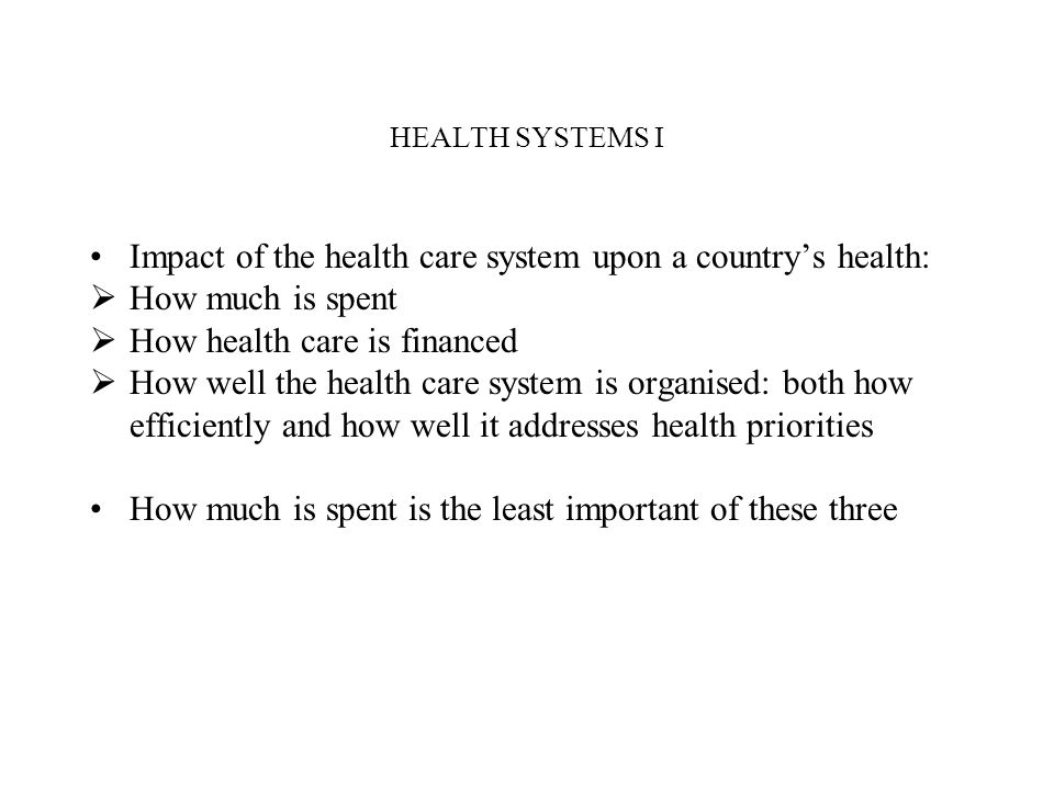HEALTH SYSTEMS I Impact of the health care system upon a countrys health: How much is spent How health care is financed How well the health care syste
