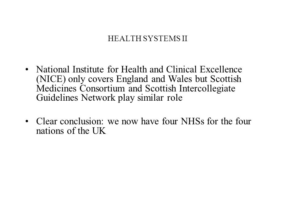 HEALTH SYSTEMS II National Institute for Health and Clinical Excellence (NICE) only covers England and Wales but Scottish Medicines Consortium and Scottish Intercollegiate Guidelines Network play similar role Clear conclusion: we now have four NHSs for the four nations of the UK
