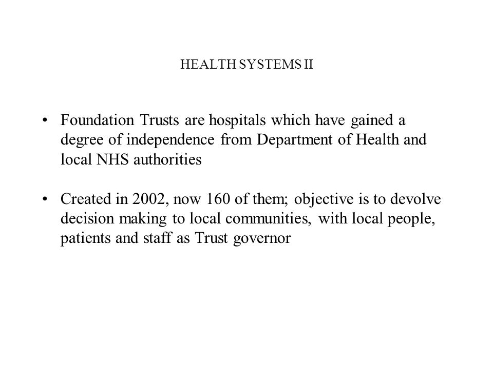 HEALTH SYSTEMS II Foundation Trusts are hospitals which have gained a degree of independence from Department of Health and local NHS authorities Created in 2002, now 160 of them; objective is to devolve decision making to local communities, with local people, patients and staff as Trust governor