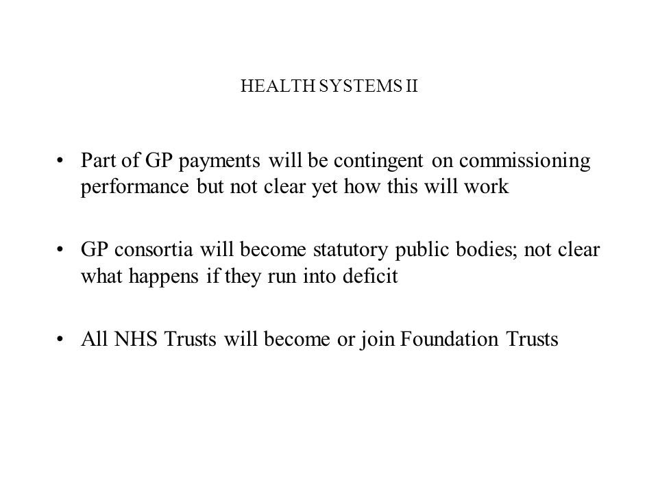 HEALTH SYSTEMS II Part of GP payments will be contingent on commissioning performance but not clear yet how this will work GP consortia will become st