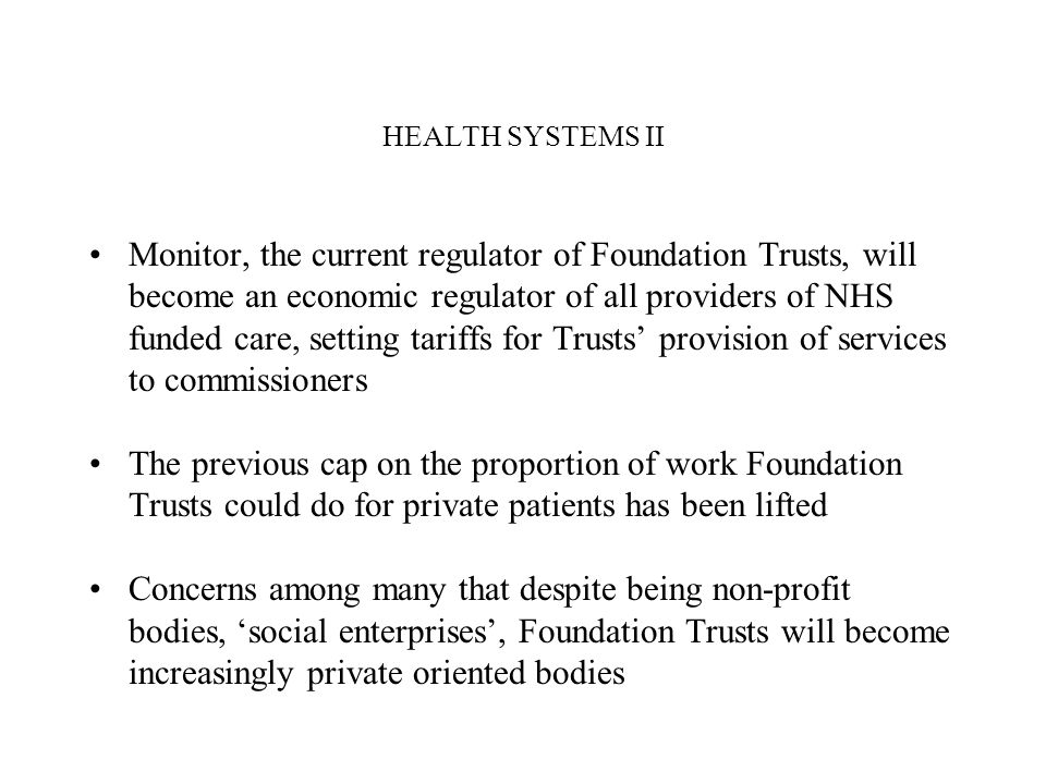 HEALTH SYSTEMS II Monitor, the current regulator of Foundation Trusts, will become an economic regulator of all providers of NHS funded care, setting tariffs for Trusts provision of services to commissioners The previous cap on the proportion of work Foundation Trusts could do for private patients has been lifted Concerns among many that despite being non-profit bodies, social enterprises, Foundation Trusts will become increasingly private oriented bodies