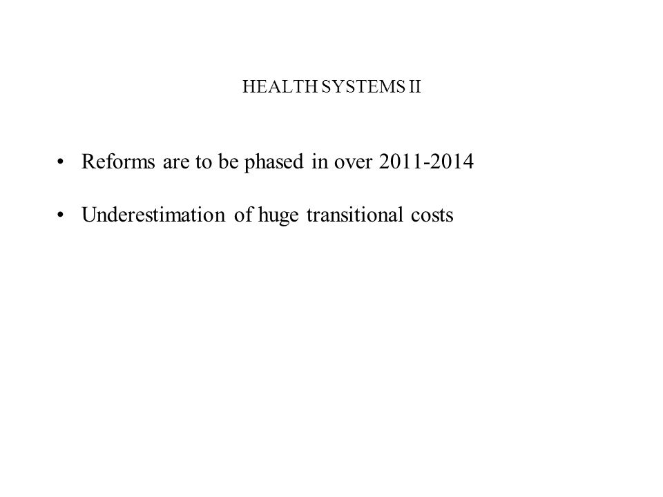 HEALTH SYSTEMS II Reforms are to be phased in over Underestimation of huge transitional costs