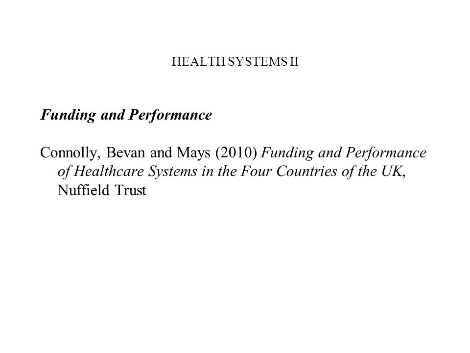 HEALTH SYSTEMS II Funding and Performance Connolly, Bevan and Mays (2010) Funding and Performance of Healthcare Systems in the Four Countries of the U