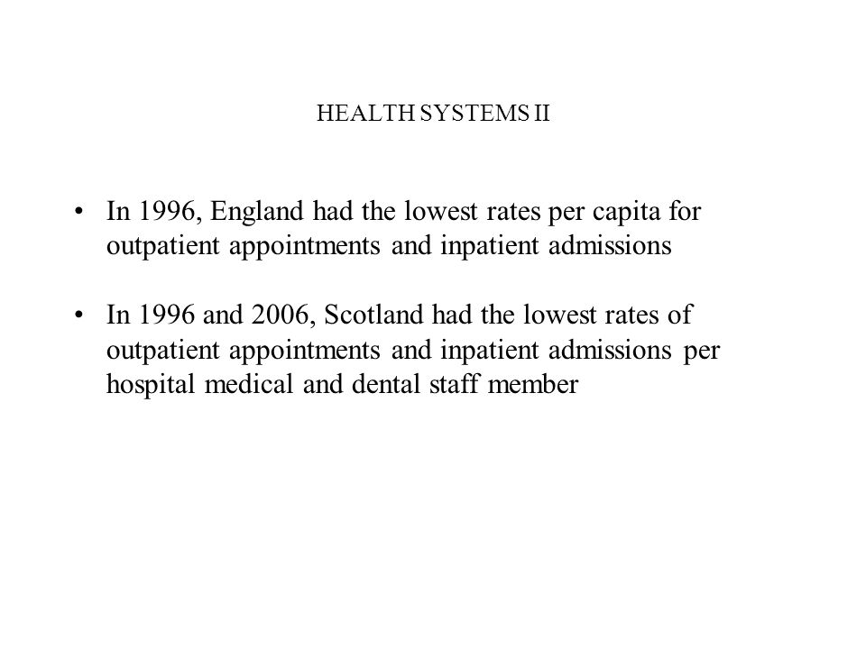 HEALTH SYSTEMS II In 1996, England had the lowest rates per capita for outpatient appointments and inpatient admissions In 1996 and 2006, Scotland had the lowest rates of outpatient appointments and inpatient admissions per hospital medical and dental staff member