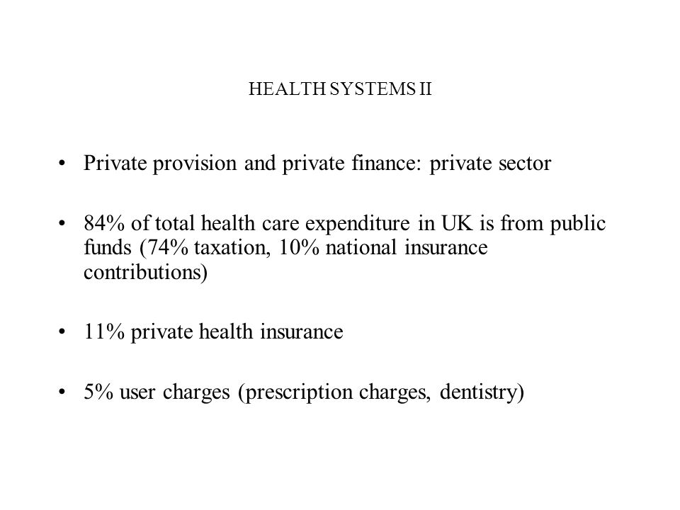 HEALTH SYSTEMS II Private provision and private finance: private sector 84% of total health care expenditure in UK is from public funds (74% taxation, 10% national insurance contributions) 11% private health insurance 5% user charges (prescription charges, dentistry)