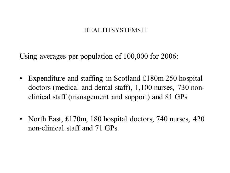 HEALTH SYSTEMS II Using averages per population of 100,000 for 2006: Expenditure and staffing in Scotland £180m 250 hospital doctors (medical and dent