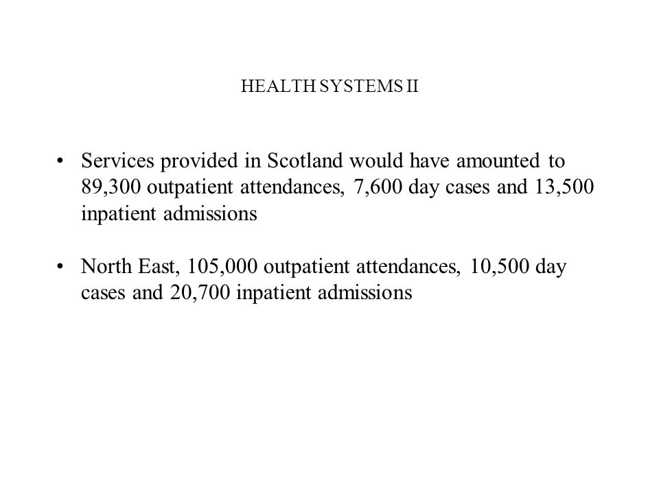 HEALTH SYSTEMS II Services provided in Scotland would have amounted to 89,300 outpatient attendances, 7,600 day cases and 13,500 inpatient admissions North East, 105,000 outpatient attendances, 10,500 day cases and 20,700 inpatient admissions