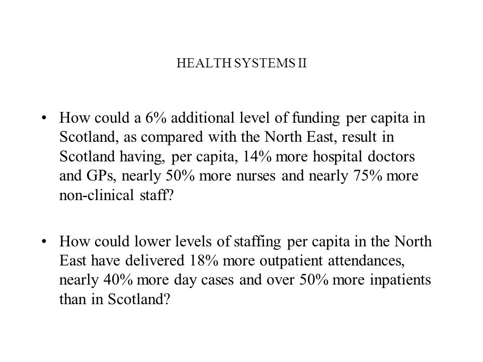 HEALTH SYSTEMS II How could a 6% additional level of funding per capita in Scotland, as compared with the North East, result in Scotland having, per capita, 14% more hospital doctors and GPs, nearly 50% more nurses and nearly 75% more non-clinical staff.