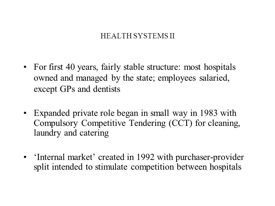 HEALTH SYSTEMS II For first 40 years, fairly stable structure: most hospitals owned and managed by the state; employees salaried, except GPs and dentists Expanded private role began in small way in 1983 with Compulsory Competitive Tendering (CCT) for cleaning, laundry and catering Internal market created in 1992 with purchaser-provider split intended to stimulate competition between hospitals
