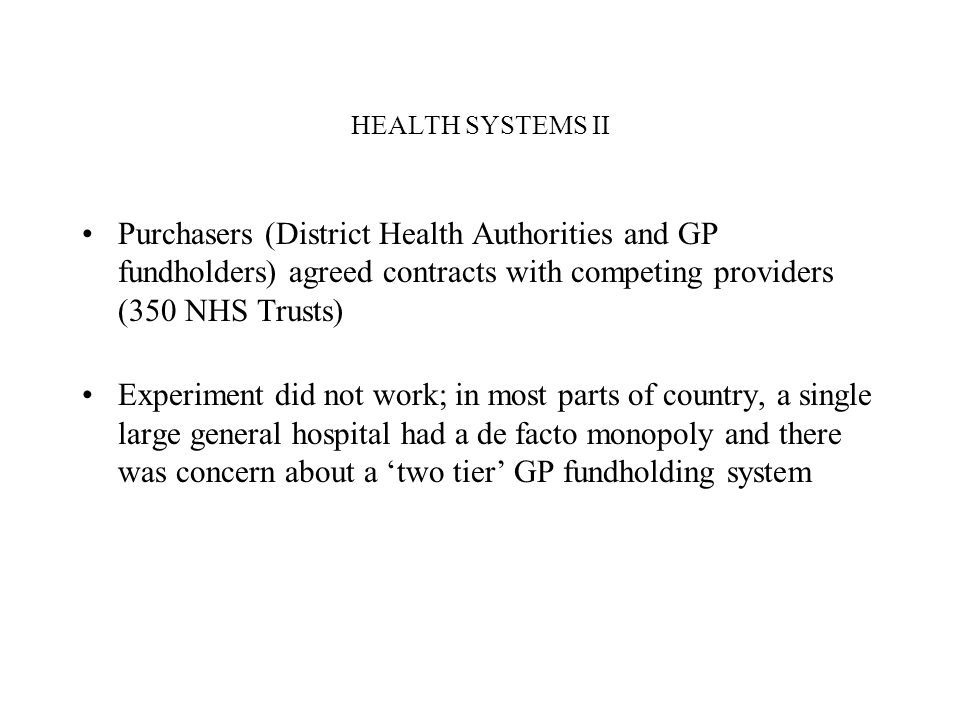 HEALTH SYSTEMS II Purchasers (District Health Authorities and GP fundholders) agreed contracts with competing providers (350 NHS Trusts) Experiment di