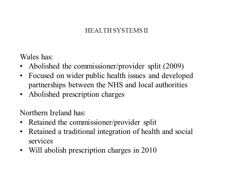 HEALTH SYSTEMS II Wales has: Abolished the commissioner/provider split (2009) Focused on wider public health issues and developed partnerships between the NHS and local authorities Abolished prescription charges Northern Ireland has: Retained the commissioner/provider split Retained a traditional integration of health and social services Will abolish prescription charges in 2010