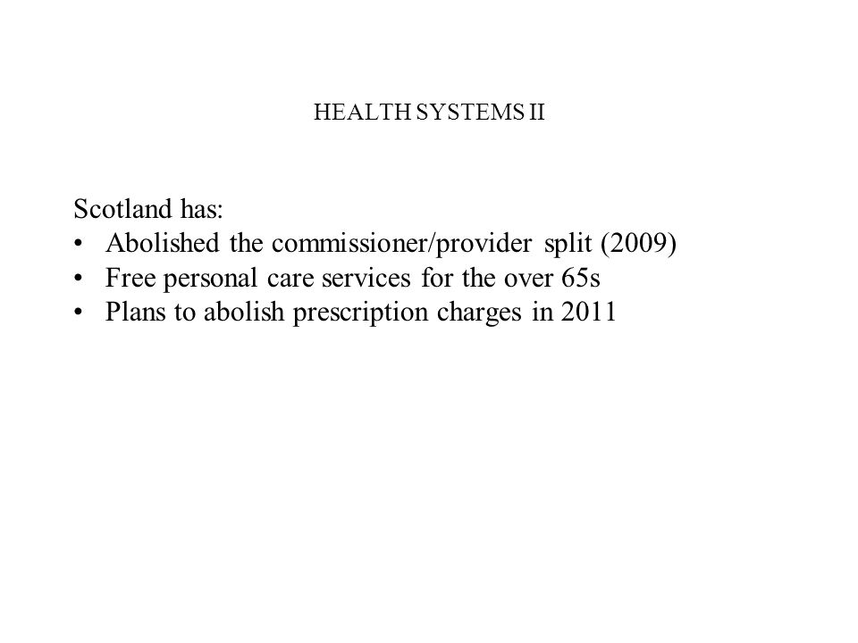 HEALTH SYSTEMS II England has: Strengthened the commissioner/provider split with emphasis on patient choice, pluralism in delivery and providers paid by activity (the money follows the patient) Public reporting of performance (naming and shaming) No plans to abolish prescription charges Introduced a NHS Constitution in 2009 (comprehensive high quality care, responsive to patients, access based on need not ability to pay but no mention of either public financing or public provision of services)