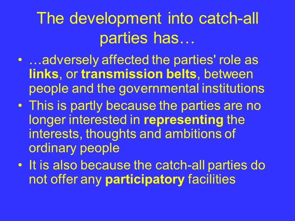 The development into catch-all parties has… …adversely affected the parties' role as links, or transmission belts, between people and the governmental