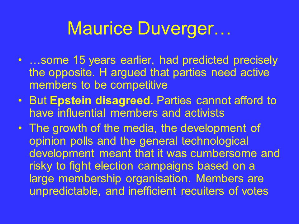 Maurice Duverger… …some 15 years earlier, had predicted precisely the opposite. H argued that parties need active members to be competitive But Epstei