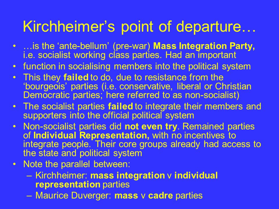 Kirchheimers point of departure… …is the ante-bellum (pre-war) Mass Integration Party, i.e. socialist working class parties. Had an important function