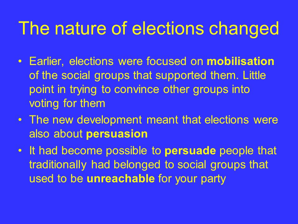 The nature of elections changed Earlier, elections were focused on mobilisation of the social groups that supported them. Little point in trying to co