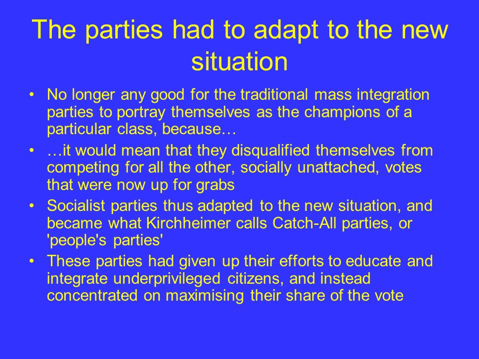 The parties had to adapt to the new situation No longer any good for the traditional mass integration parties to portray themselves as the champions o