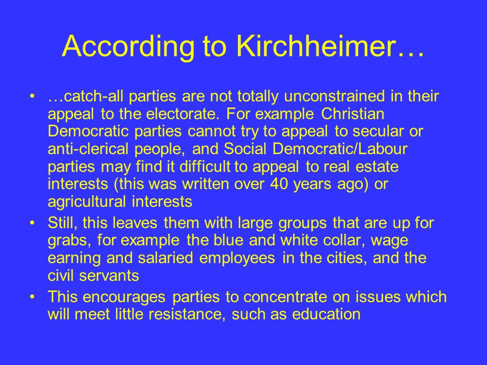 According to Kirchheimer… …catch-all parties are not totally unconstrained in their appeal to the electorate. For example Christian Democratic parties