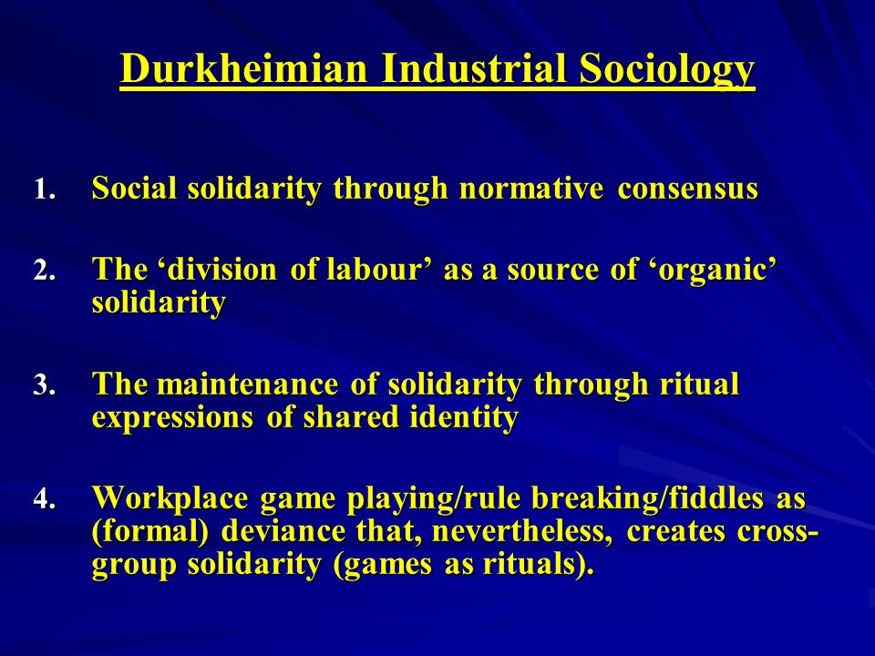 Durkheimian Industrial Sociology 1. Social solidarity through normative consensus 2.