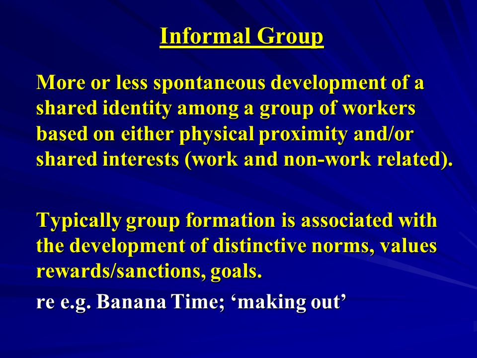 Informal Group Informal Group More or less spontaneous development of a shared identity among a group of workers based on either physical proximity and/or shared interests (work and non-work related).