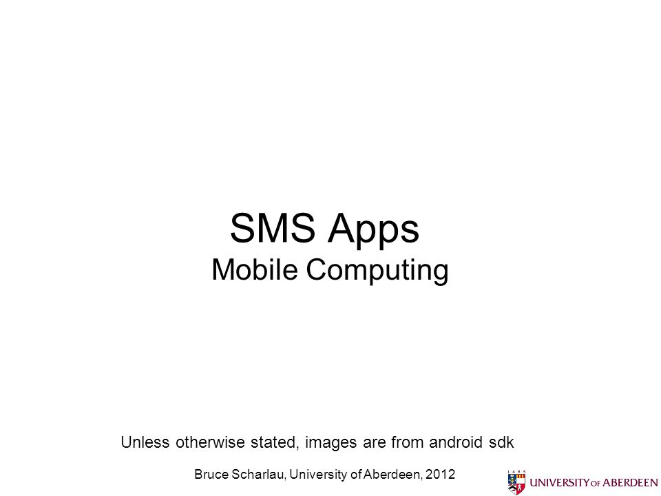 Bruce Scharlau, University of Aberdeen, 2012 SMS Apps Mobile Computing Unless otherwise stated, images are from android sdk