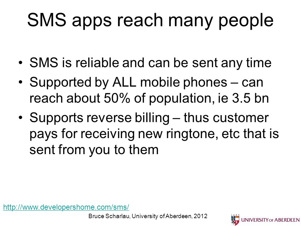 SMS apps reach many people SMS is reliable and can be sent any time Supported by ALL mobile phones – can reach about 50% of population, ie 3.5 bn Supports reverse billing – thus customer pays for receiving new ringtone, etc that is sent from you to them Bruce Scharlau, University of Aberdeen, 2012 http://www.developershome.com/sms/