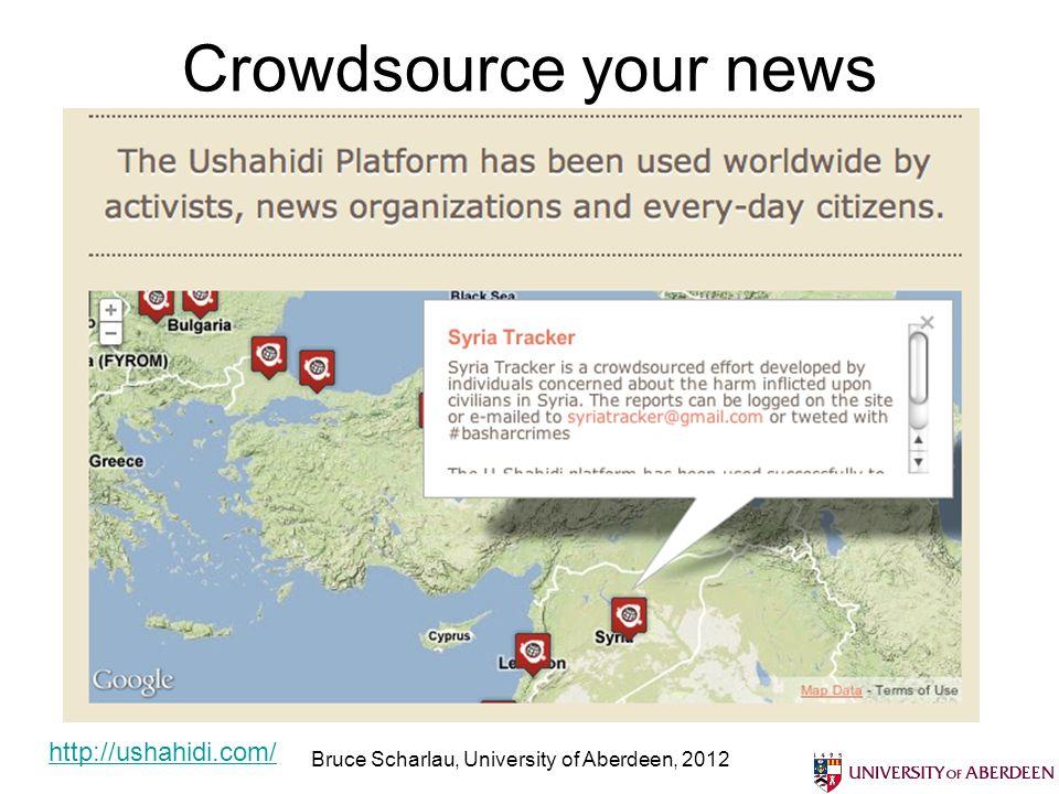 Crowdsource your news Bruce Scharlau, University of Aberdeen, 2012 http://ushahidi.com/