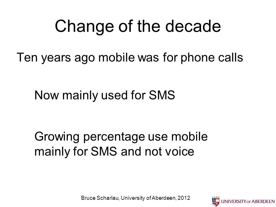 Change of the decade Ten years ago mobile was for phone calls Bruce Scharlau, University of Aberdeen, 2012 Now mainly used for SMS Growing percentage use mobile mainly for SMS and not voice