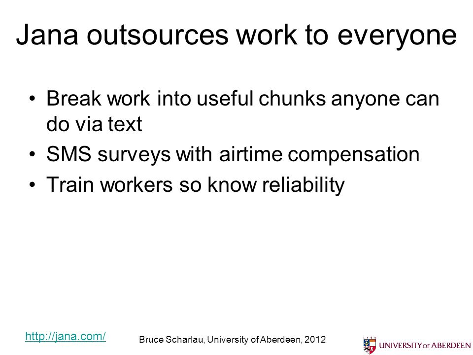 Jana outsources work to everyone Break work into useful chunks anyone can do via text SMS surveys with airtime compensation Train workers so know reliability Bruce Scharlau, University of Aberdeen, 2012 http://jana.com/