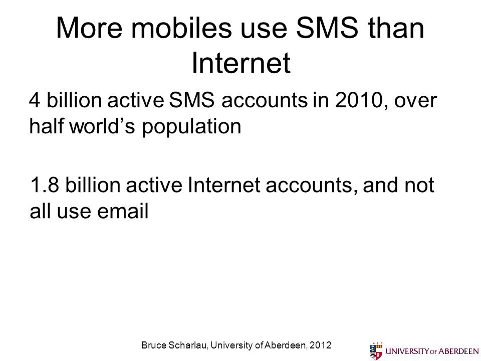More mobiles use SMS than Internet 4 billion active SMS accounts in 2010, over half worlds population Bruce Scharlau, University of Aberdeen, 2012 1.8 billion active Internet accounts, and not all use email