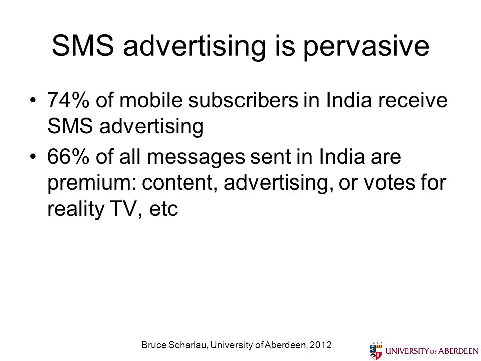 SMS advertising is pervasive 74% of mobile subscribers in India receive SMS advertising 66% of all messages sent in India are premium: content, advertising, or votes for reality TV, etc Bruce Scharlau, University of Aberdeen, 2012