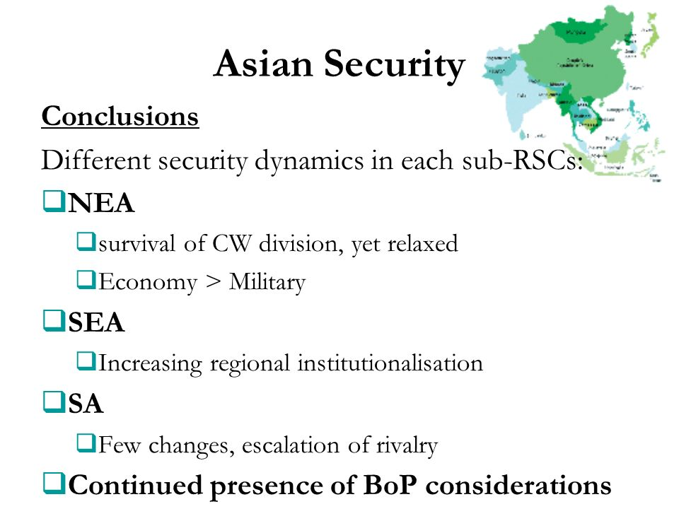 Asian Security Conclusions Different security dynamics in each sub-RSCs: NEA survival of CW division, yet relaxed Economy > Military SEA Increasing re