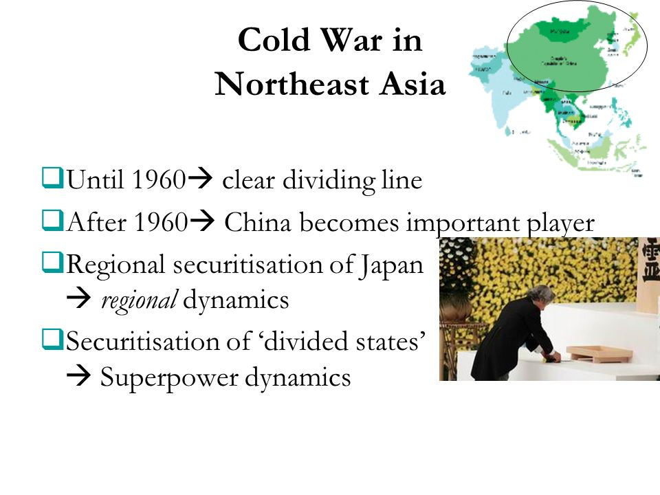 Cold War in Northeast Asia Until 1960 clear dividing line After 1960 China becomes important player Regional securitisation of Japan regional dynamics