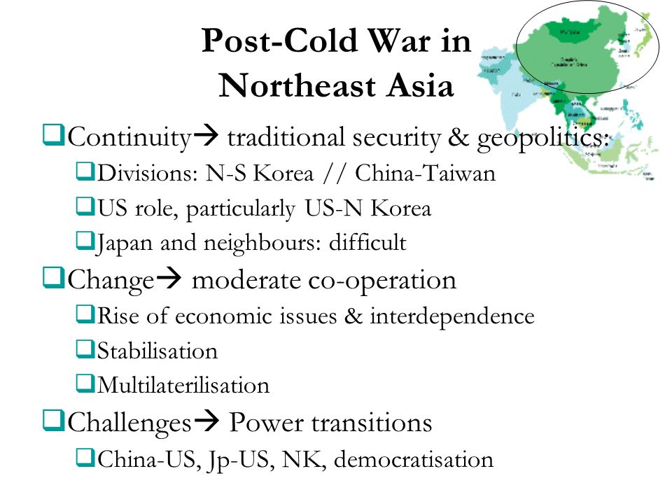 Post-Cold War in Northeast Asia Continuity traditional security & geopolitics: Divisions: N-S Korea // China-Taiwan US role, particularly US-N Korea J