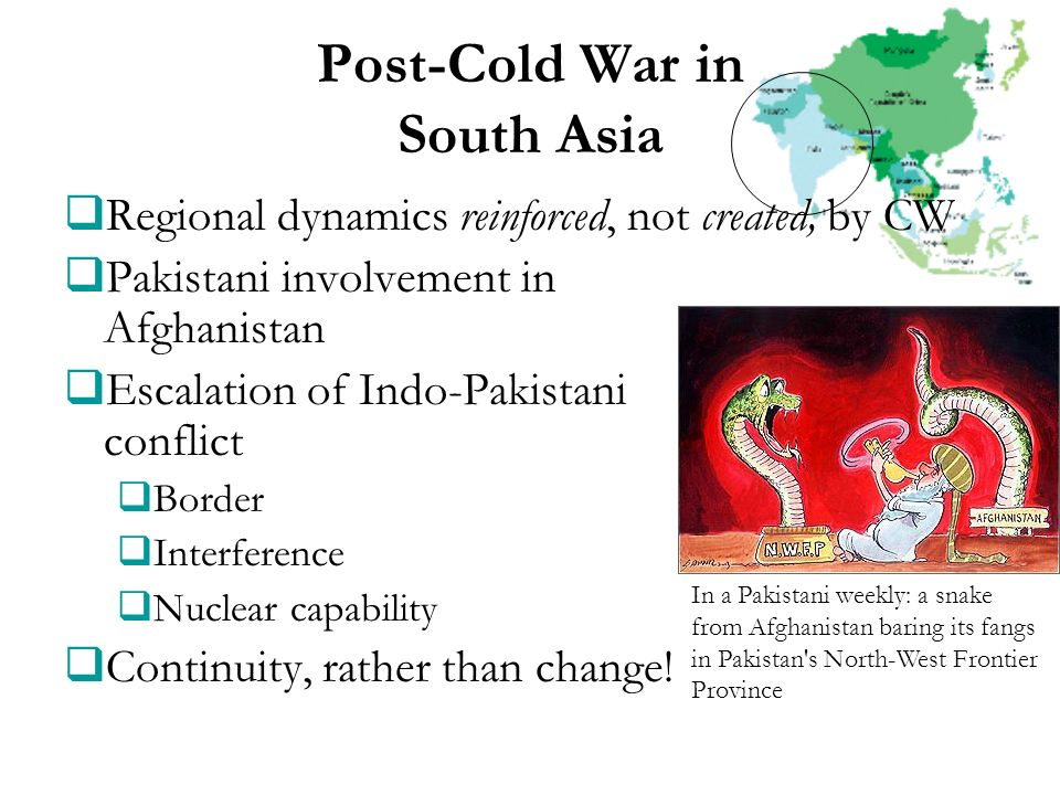 Post-Cold War in South Asia Regional dynamics reinforced, not created, by CW Pakistani involvement in Afghanistan Escalation of Indo-Pakistani conflic