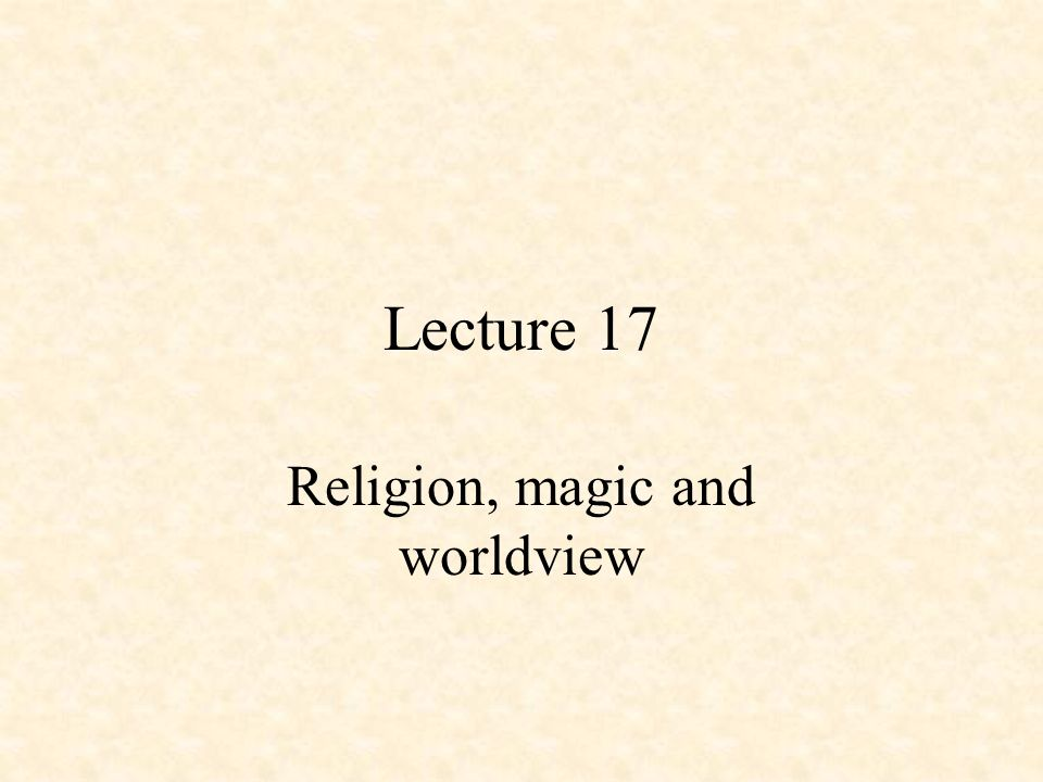 Lecture 17 Religion, magic and worldview