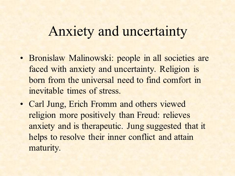 Anxiety and uncertainty Bronislaw Malinowski: people in all societies are faced with anxiety and uncertainty. Religion is born from the universal need